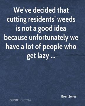 Brent Jones - We've decided that cutting residents' weeds is not a good idea because unfortunately we have a lot of people who get lazy ...
