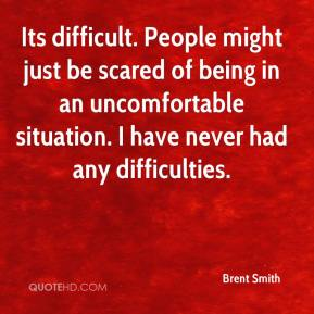 Its difficult. People might just be scared of being in an uncomfortable situation. I have never had any difficulties.
