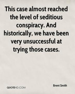 This case almost reached the level of seditious conspiracy. And historically, we have been very unsuccessful at trying those cases.