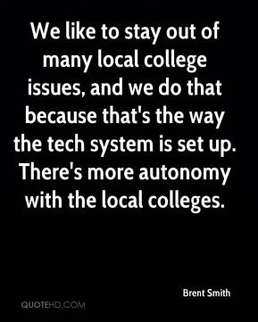 We like to stay out of many local college issues, and we do that because that's the way the tech system is set up. There's more autonomy with the local colleges.