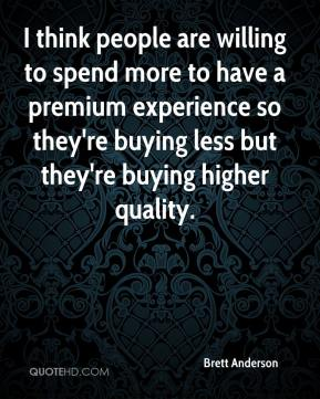 Brett Anderson - I think people are willing to spend more to have a premium experience so they're buying less but they're buying higher quality.