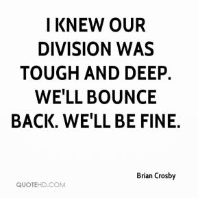 Brian Crosby - I knew our division was tough and deep. We'll bounce back. We'll be fine.