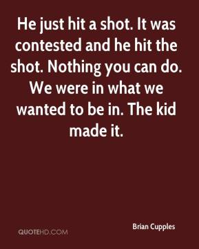 Brian Cupples - He just hit a shot. It was contested and he hit the shot. Nothing you can do. We were in what we wanted to be in. The kid made it.