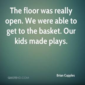 Brian Cupples - The floor was really open. We were able to get to the basket. Our kids made plays.