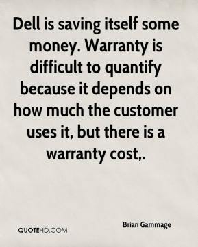 Brian Gammage - Dell is saving itself some money. Warranty is difficult to quantify because it depends on how much the customer uses it, but there is a warranty cost.