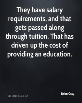 They have salary requirements, and that gets passed along through tuition. That has driven up the cost of providing an education.
