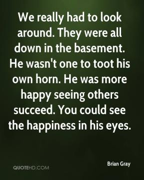 We really had to look around. They were all down in the basement. He wasn't one to toot his own horn. He was more happy seeing others succeed. You could see the happiness in his eyes.