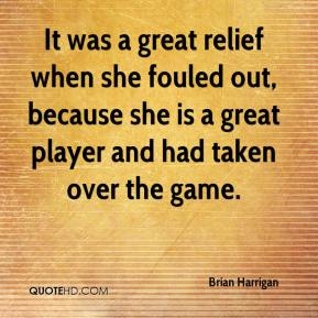 Brian Harrigan - It was a great relief when she fouled out, because she is a great player and had taken over the game.