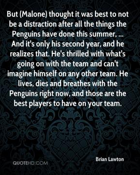 But (Malone) thought it was best to not be a distraction after all the things the Penguins have done this summer, ... And it's only his second year, and he realizes that. He's thrilled with what's going on with the team and can't imagine himself on any other team. He lives, dies and breathes with the Penguins right now, and those are the best players to have on your team.