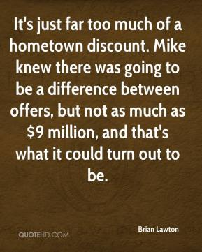 Brian Lawton - It's just far too much of a hometown discount. Mike knew there was going to be a difference between offers, but not as much as $9 million, and that's what it could turn out to be.