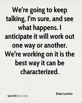 Brian Lawton - We're going to keep talking, I'm sure, and see what happens. I anticipate it will work out one way or another. We're working on it is the best way it can be characterized.