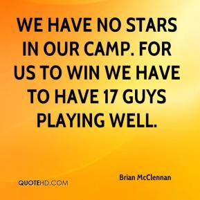 Brian McClennan - We have no stars in our camp. For us to win we have to have 17 guys playing well.
