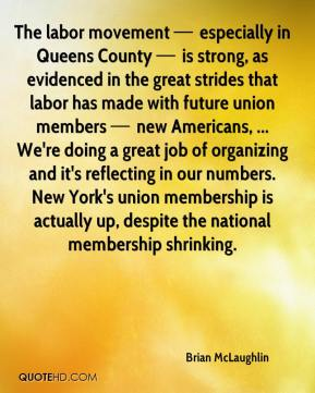 The labor movement — especially in Queens County — is strong, as evidenced in the great strides that labor has made with future union members — new Americans, ... We're doing a great job of organizing and it's reflecting in our numbers. New York's union membership is actually up, despite the national membership shrinking.