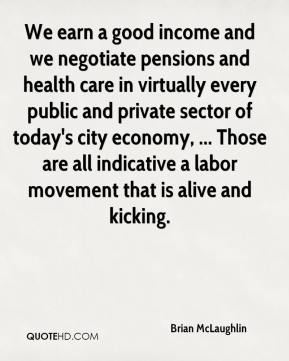 Brian McLaughlin - We earn a good income and we negotiate pensions and health care in virtually every public and private sector of today's city economy, ... Those are all indicative a labor movement that is alive and kicking.