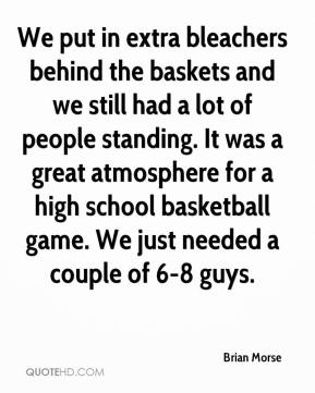 Brian Morse - We put in extra bleachers behind the baskets and we still had a lot of people standing. It was a great atmosphere for a high school basketball game. We just needed a couple of 6-8 guys.