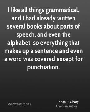Brian P. Cleary - I like all things grammatical, and I had already written several books about parts of speech, and even the alphabet, so everything that makes up a sentence and even a word was covered except for punctuation.