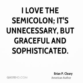 Brian P. Cleary - I love the semicolon; it's unnecessary, but graceful and sophisticated.