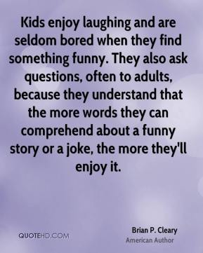 Kids enjoy laughing and are seldom bored when they find something funny. They also ask questions, often to adults, because they understand that the more words they can comprehend about a funny story or a joke, the more they'll enjoy it.