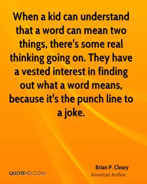 Brian P. Cleary - When a kid can understand that a word can mean two things, there's some real thinking going on. They have a vested interest in finding out what a word means, because it's the punch line to a joke.