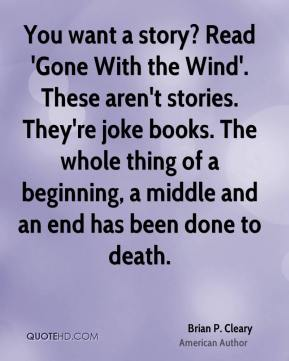 You want a story? Read 'Gone With the Wind'. These aren't stories. They're joke books. The whole thing of a beginning, a middle and an end has been done to death.