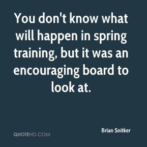 Brian Snitker - You don't know what will happen in spring training, but it was an encouraging board to look at.