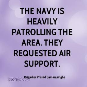 Brigadier Prasad Samarasinghe - The navy is heavily patrolling the area. They requested air support.
