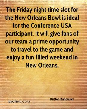 Britton Banowsky - The Friday night time slot for the New Orleans Bowl is ideal for the Conference USA participant. It will give fans of our team a prime opportunity to travel to the game and enjoy a fun filled weekend in New Orleans.
