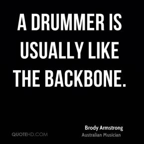 Brody Armstrong - A drummer is usually like the backbone.
