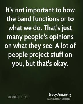 Brody Armstrong - It's not important to how the band functions or to what we do. That's just many people's opinions on what they see. A lot of people project stuff on you, but that's okay.