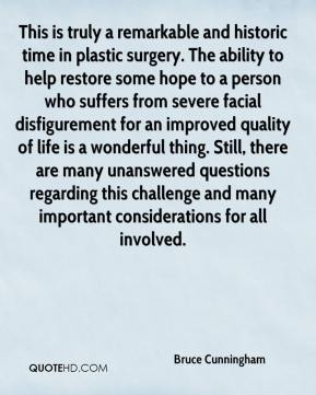 Bruce Cunningham - This is truly a remarkable and historic time in plastic surgery. The ability to help restore some hope to a person who suffers from severe facial disfigurement for an improved quality of life is a wonderful thing. Still, there are many unanswered questions regarding this challenge and many important considerations for all involved.