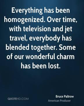 Bruce Paltrow - Everything has been homogenized. Over time, with television and jet travel, everybody has blended together. Some of our wonderful charm has been lost.