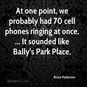 At one point, we probably had 70 cell phones ringing at once, ... It sounded like Bally's Park Place.