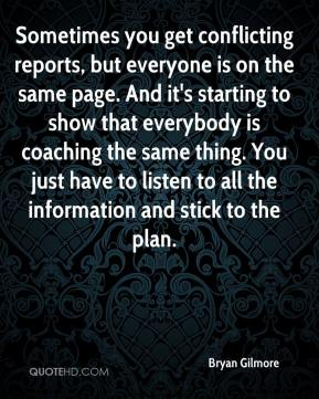 Bryan Gilmore - Sometimes you get conflicting reports, but everyone is on the same page. And it's starting to show that everybody is coaching the same thing. You just have to listen to all the information and stick to the plan.