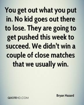Bryan Hazard - You get out what you put in. No kid goes out there to lose. They are going to get pushed this week to succeed. We didn't win a couple of close matches that we usually win.