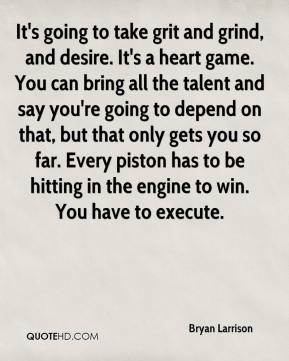 Bryan Larrison - It's going to take grit and grind, and desire. It's a heart game. You can bring all the talent and say you're going to depend on that, but that only gets you so far. Every piston has to be hitting in the engine to win. You have to execute.