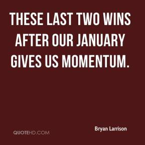Bryan Larrison - These last two wins after our January gives us momentum.