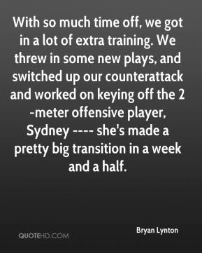 Bryan Lynton - With so much time off, we got in a lot of extra training. We threw in some new plays, and switched up our counterattack and worked on keying off the 2-meter offensive player, Sydney ---- she's made a pretty big transition in a week and a half.