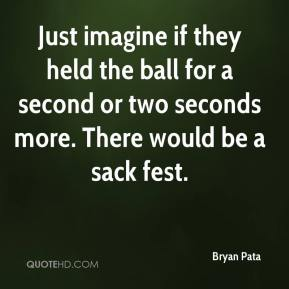 Bryan Pata - Just imagine if they held the ball for a second or two seconds more. There would be a sack fest.