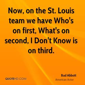 Bud Abbott - Now, on the St. Louis team we have Who's on first, What's on second, I Don't Know is on third.