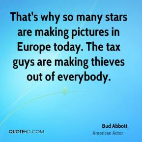 Bud Abbott - That's why so many stars are making pictures in Europe today. The tax guys are making thieves out of everybody.