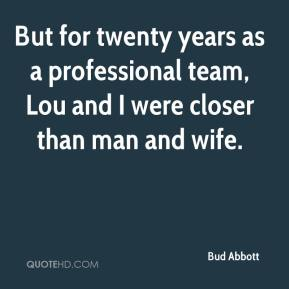 Bud Abbott - But for twenty years as a professional team, Lou and I were closer than man and wife.