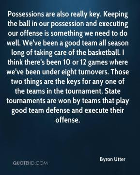 Byron Utter - Possessions are also really key. Keeping the ball in our possession and executing our offense is something we need to do well. We've been a good team all season long of taking care of the basketball. I think there's been 10 or 12 games where we've been under eight turnovers. Those two things are the keys for any one of the teams in the tournament. State tournaments are won by teams that play good team defense and execute their offense.