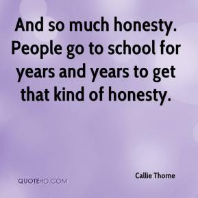 Callie Thorne - And so much honesty. People go to school for years and years to get that kind of honesty.