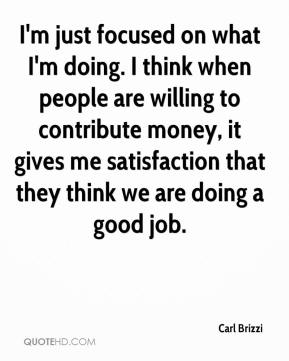 Carl Brizzi - I'm just focused on what I'm doing. I think when people are willing to contribute money, it gives me satisfaction that they think we are doing a good job.