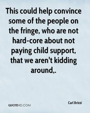 Carl Brizzi - This could help convince some of the people on the fringe, who are not hard-core about not paying child support, that we aren't kidding around.