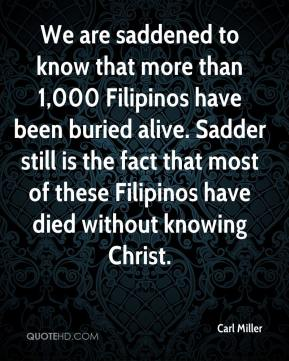 Carl Miller - We are saddened to know that more than 1,000 Filipinos have been buried alive. Sadder still is the fact that most of these Filipinos have died without knowing Christ.