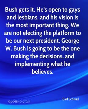 Bush gets it. He's open to gays and lesbians, and his vision is the most important thing. We are not electing the platform to be our next president. George W. Bush is going to be the one making the decisions, and implementing what he believes.