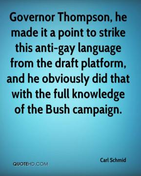 Governor Thompson, he made it a point to strike this anti-gay language from the draft platform, and he obviously did that with the full knowledge of the Bush campaign.