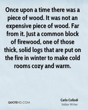 Carlo Collodi - Once upon a time there was a piece of wood. It was not an expensive piece of wood. Far from it. Just a common block of firewood, one of those thick, solid logs that are put on the fire in winter to make cold rooms cozy and warm.
