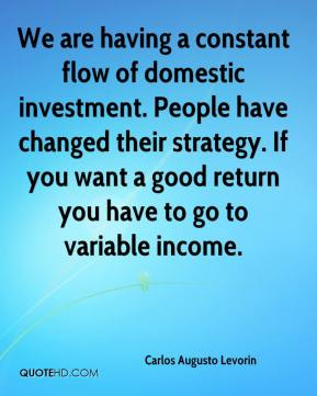 We are having a constant flow of domestic investment. People have changed their strategy. If you want a good return you have to go to variable income.